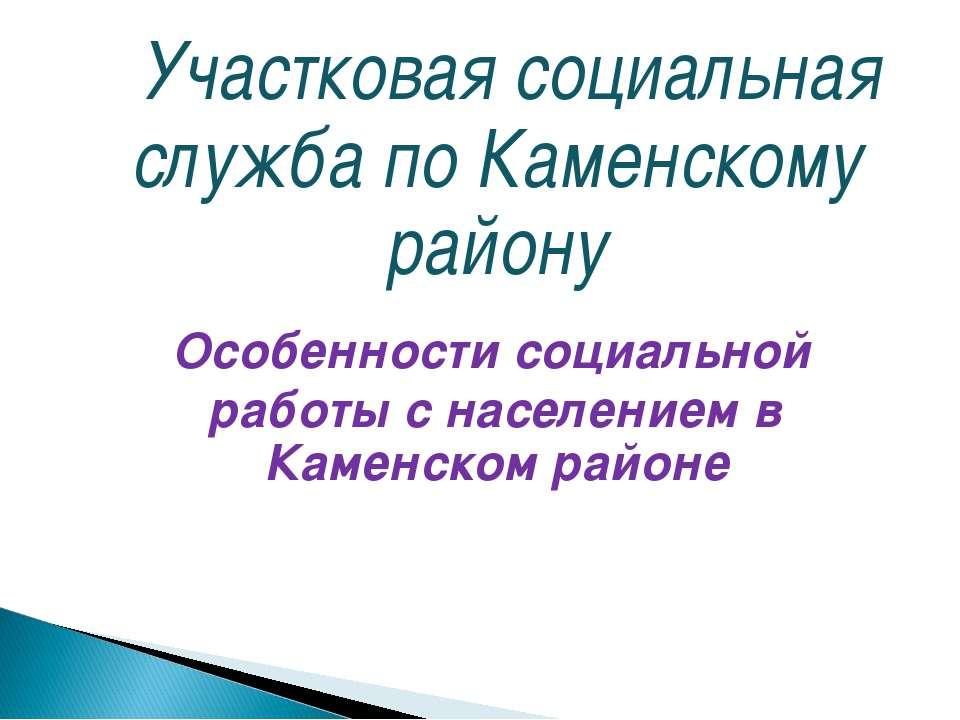 Участковая социальная служба по Каменскому району Особенности социальной рабо...