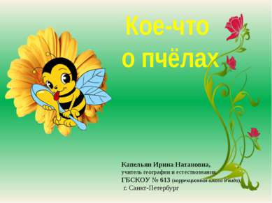 Кое-что о пчёлах Капельян Ирина Натановна, учитель географии и естествознания...