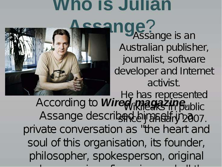 Who is Julian Assange? According to Wired magazine, Assange described himself...
