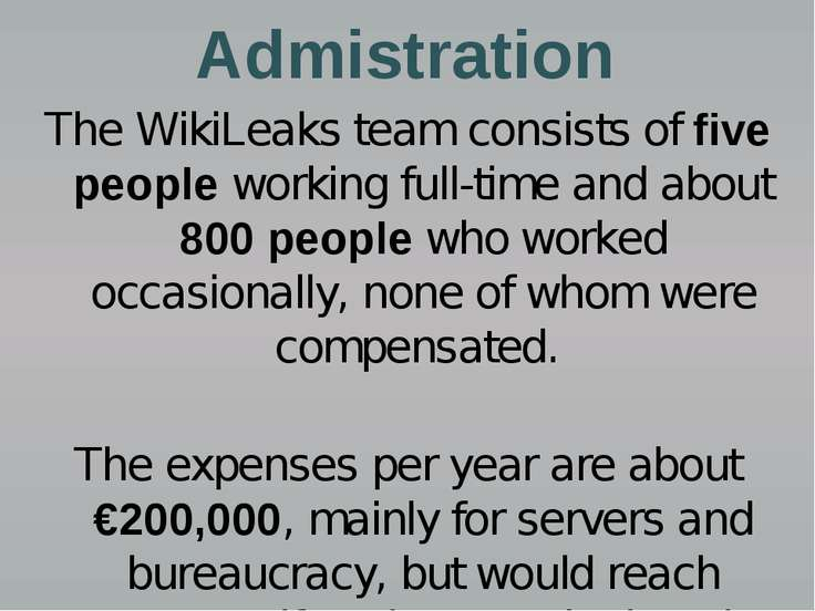 Admistration The WikiLeaks team consists of five people working full-time and...