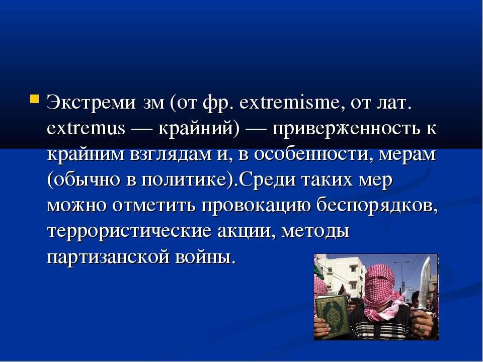 Экстреми зм (от фр. extremisme, от лат. extremus — крайний) — приверженность ...