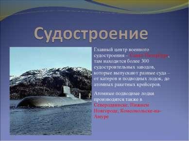 Главный центр военного судостроения – Санкт-Петербург, там находится более 30...