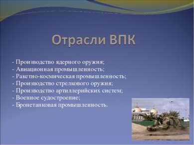 - Производство ядерного оружия; - Авиационная промышленность; - Ракетно-косми...