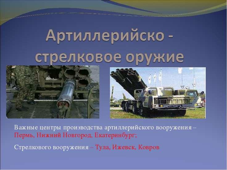 Важные центры производства артиллерийского вооружения – Пермь, Нижний Новгоро...