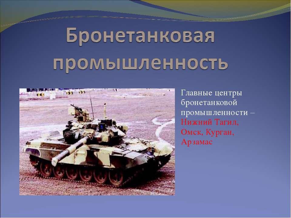 Главные центры бронетанковой промышленности – Нижний Тагил, Омск, Курган, Арз...