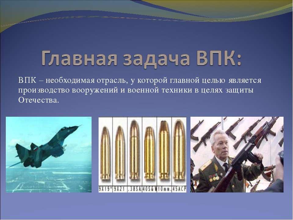 ВПК – необходимая отрасль, у которой главной целью является производство воор...