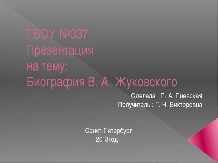 ГБОУ №337 Презентация на тему: Биография В. А. Жуковского Сделала : П. А. Пне...