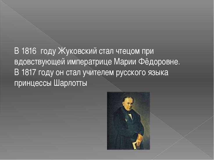 В1816 году Жуковский стал чтецом при вдовствующей императрицеМарии Фёдоров...