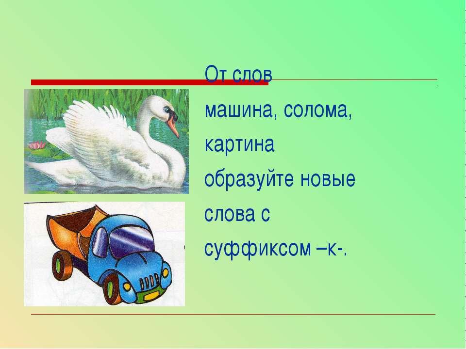 От слов машина, солома, картина образуйте новые слова с суффиксом –к-.