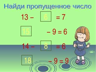13 − 6 = 7 − 9 = 6 15 14 − 8 = 6 − 9 = 9 18