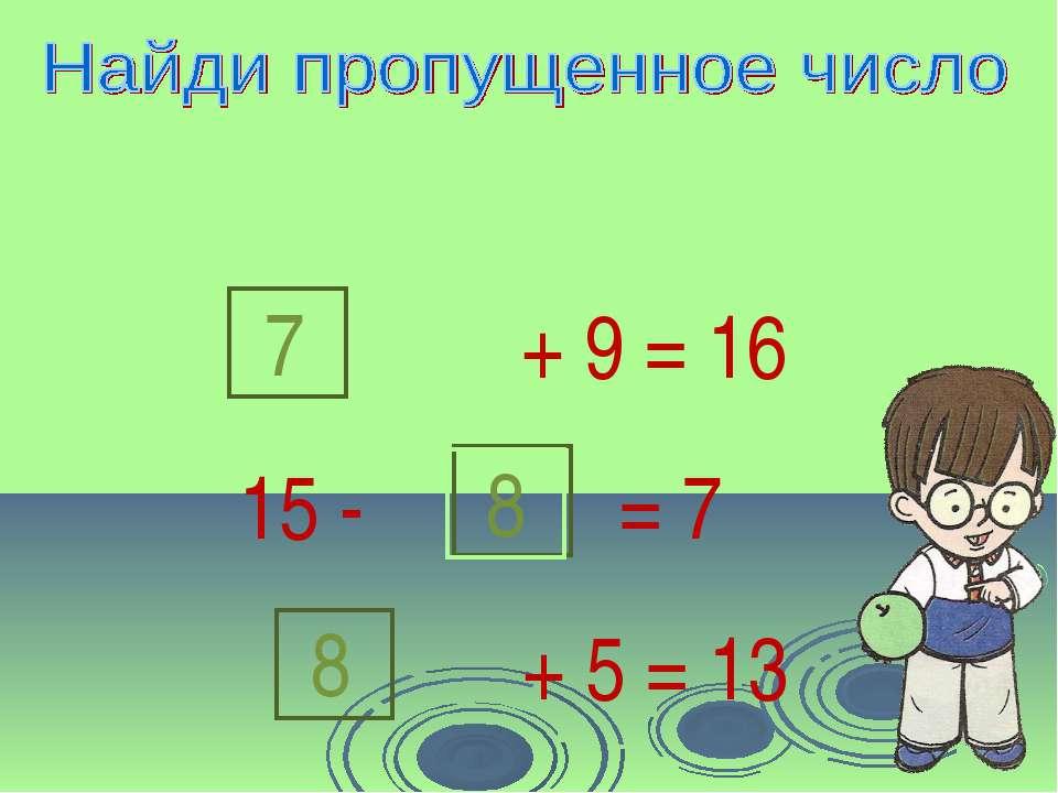 + 9 = 16 7 15 - 8 = 7 + 5 = 13 8