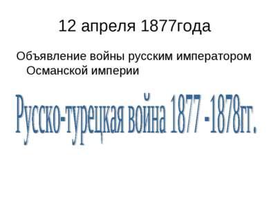 12 апреля 1877года Объявление войны русским императором Османской империи