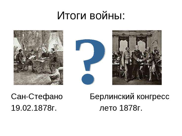 Итоги войны: Сан-Стефано Берлинский конгресс 19.02.1878г. лето 1878г.