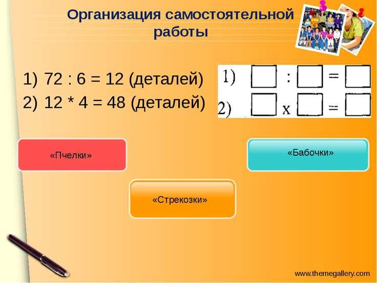Организация самостоятельной работы 72 : 6 = 12 (деталей) 12 * 4 = 48 (деталей...