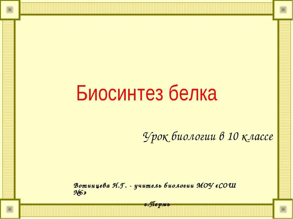 Биосинтез белка Урок биологии в 10 классе Вотинцева Н.Г. - учитель биологии М...