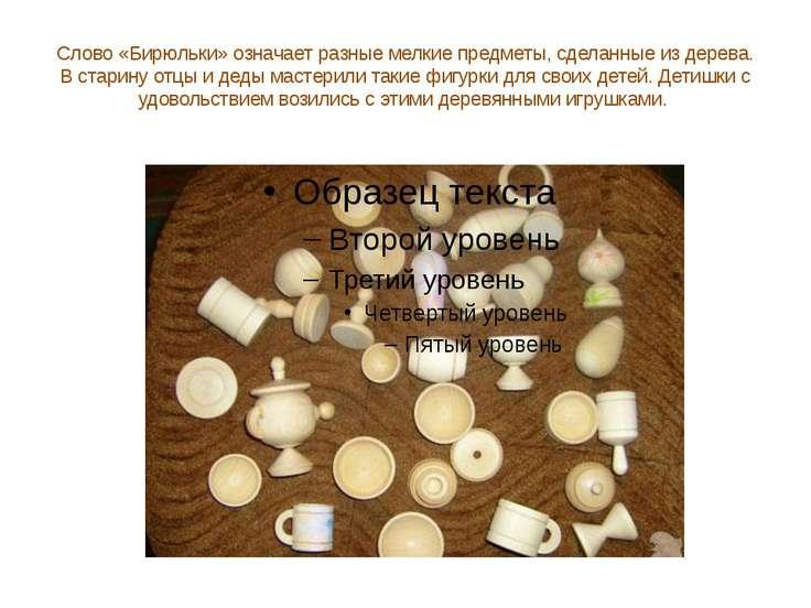 Слово «Бирюльки» означает разные мелкие предметы, сделанные из дерева. В стар...