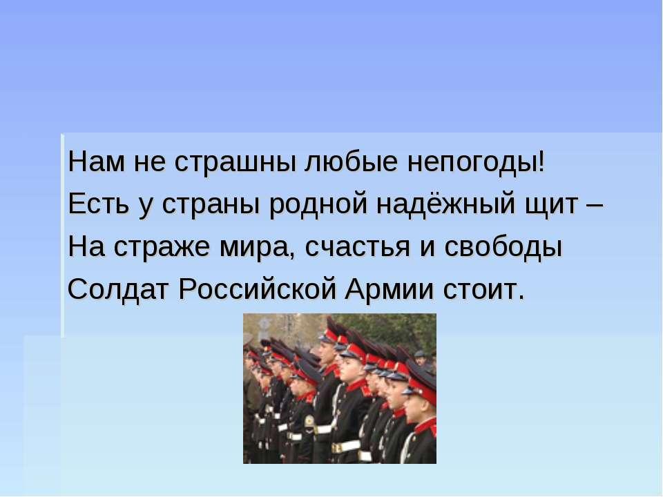 Нам не страшны любые непогоды! Есть у страны родной надёжный щит – На страже ...