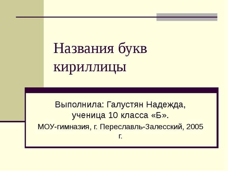 Названия букв кириллицы Выполнила: Галустян Надежда, ученица 10 класса «Б». М...