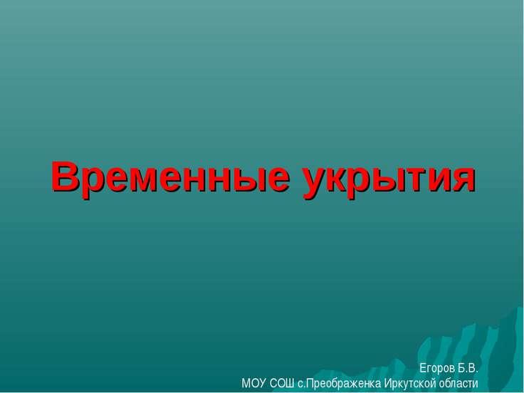 Временные укрытия Егоров Б.В. МОУ СОШ с.Преображенка Иркутской области
