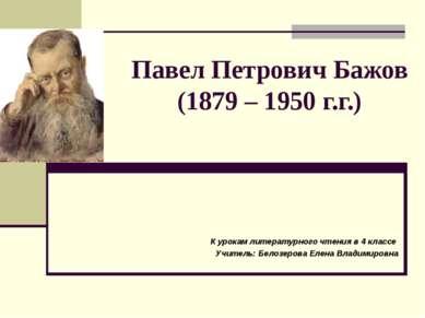 Павел Петрович Бажов (1879 – 1950 г.г.) К урокам литературного чтения в 4 кла...