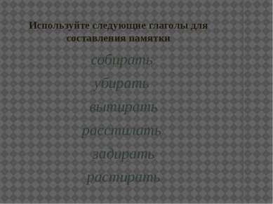 Используйте следующие глаголы для составления памятки собирать убирать вытира...