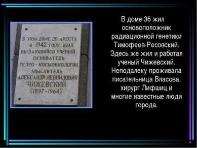 В доме 36 жил основоположник радиационной генетики Тимофеев-Ресовский. Здесь ...