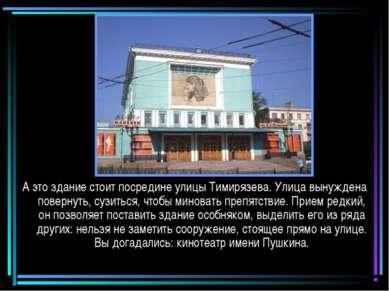 Кинотеатр А это здание стоит посредине улицы Тимирязева. Улица вынуждена пове...