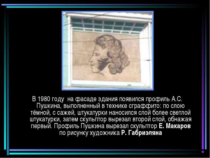 В 1980 году на фасаде здания появился профиль А.С. Пушкина, выполненный в тех...