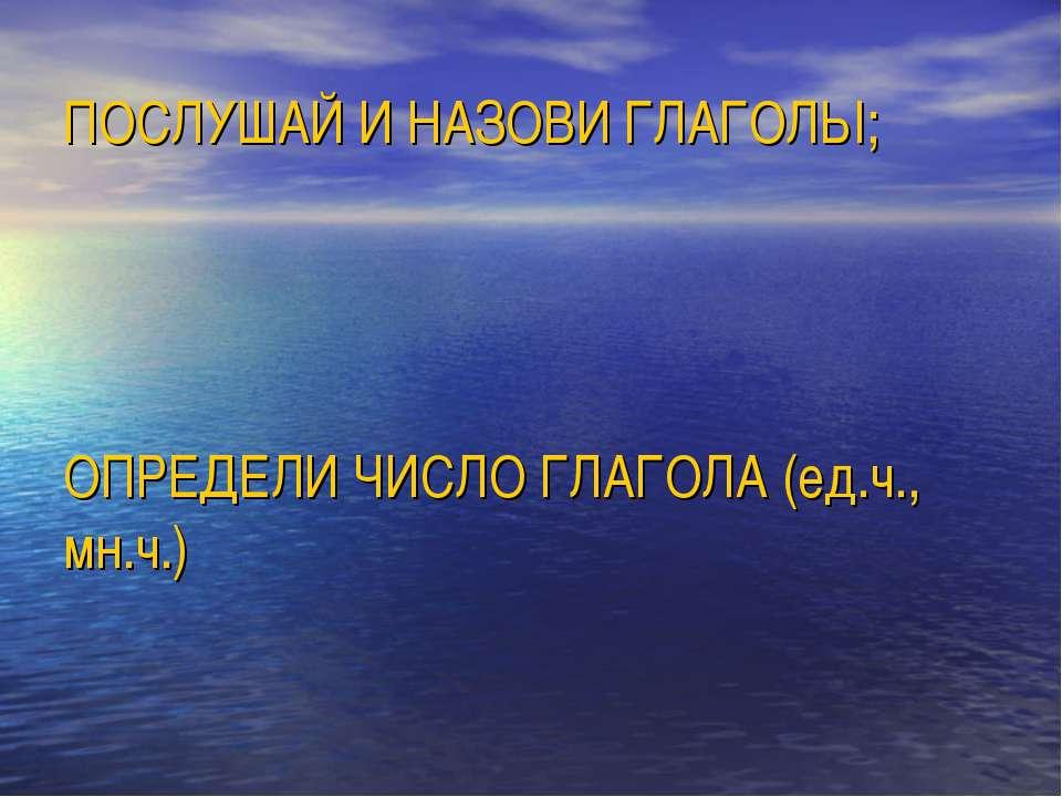 ПОСЛУШАЙ И НАЗОВИ ГЛАГОЛЫ; ОПРЕДЕЛИ ЧИСЛО ГЛАГОЛА (ед.ч., мн.ч.)