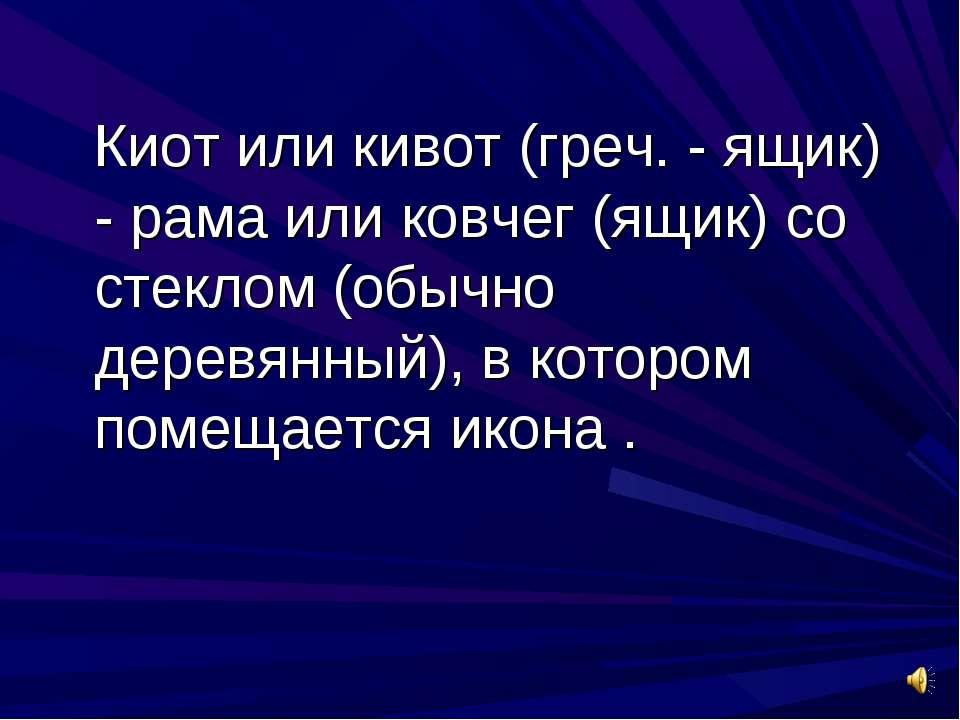Киот или кивот (греч. - ящик) - рама или ковчег (ящик) со стеклом (обычно дер...