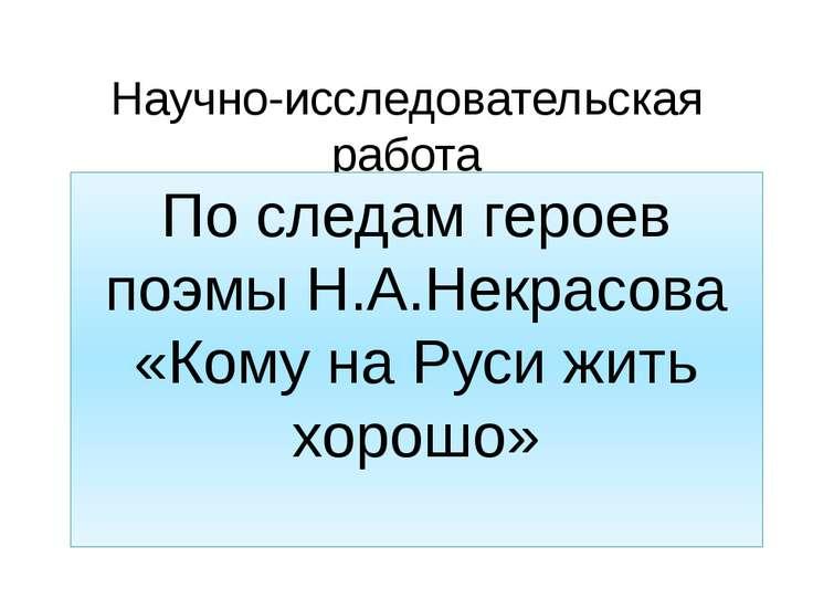 Научно-исследовательская работа По следам героев поэмы Н.А.Некрасова «Кому на...