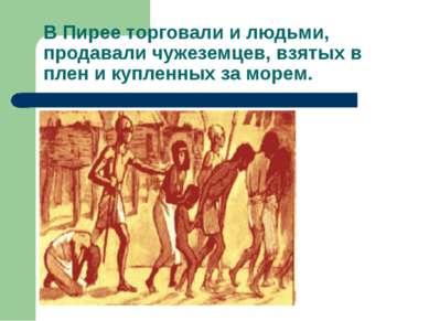 В Пирее торговали и людьми, продавали чужеземцев, взятых в плен и купленных з...