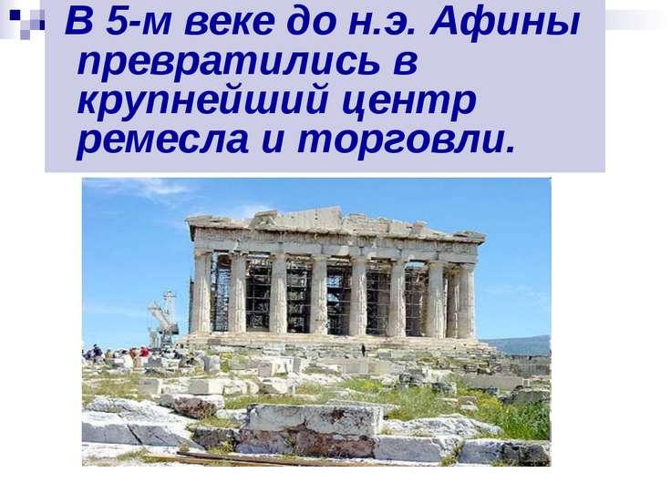 В 5-м веке до н.э. Афины превратились в крупнейший центр ремесла и торговли.