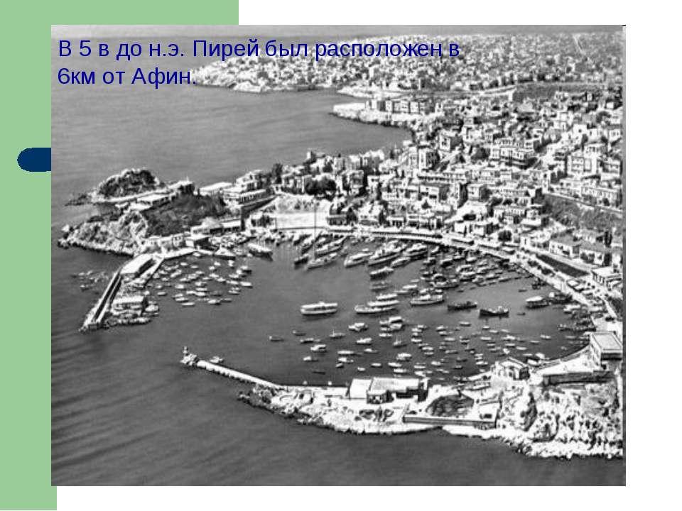 В 5 в до н.э. Пирей был расположен в 6км от Афин.