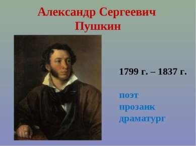 Александр Сергеевич Пушкин 1799 г. – 1837 г. поэт прозаик драматург