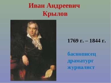 Иван Андреевич Крылов 1769 г. – 1844 г. баснописец драматург журналист