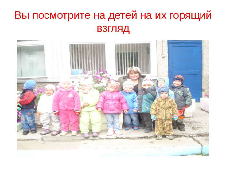 Вы посмотрите на детей на их горящий взгляд