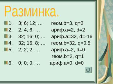1. 3; 6; 12; … геом.b=3, q=2 2. 2; 4; 6; … ариф.a=2, d=2 3. 32; 16; 0; … ариф...