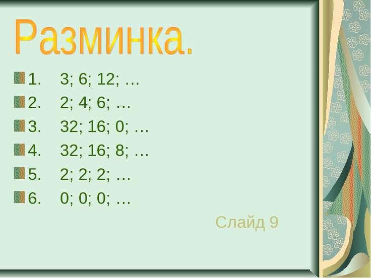 1. 3; 6; 12; … 2. 2; 4; 6; … 3. 32; 16; 0; … 4. 32; 16; 8; … 5. 2; 2; 2; … 6....