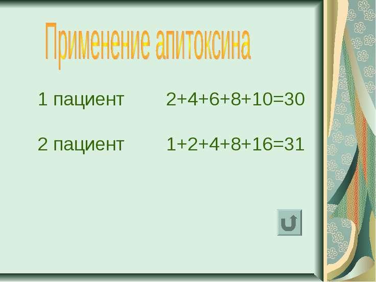 1 пациент 2+4+6+8+10=30 2 пациент 1+2+4+8+16=31