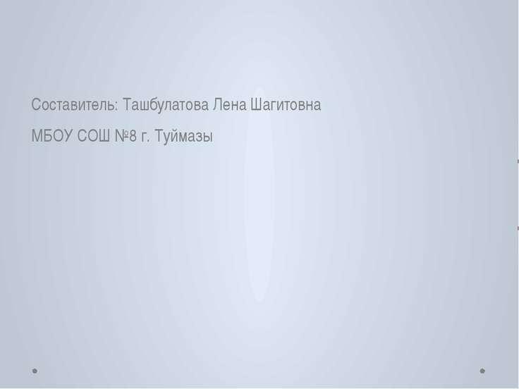 Составитель: Ташбулатова Лена Шагитовна МБОУ СОШ №8 г. Туймазы