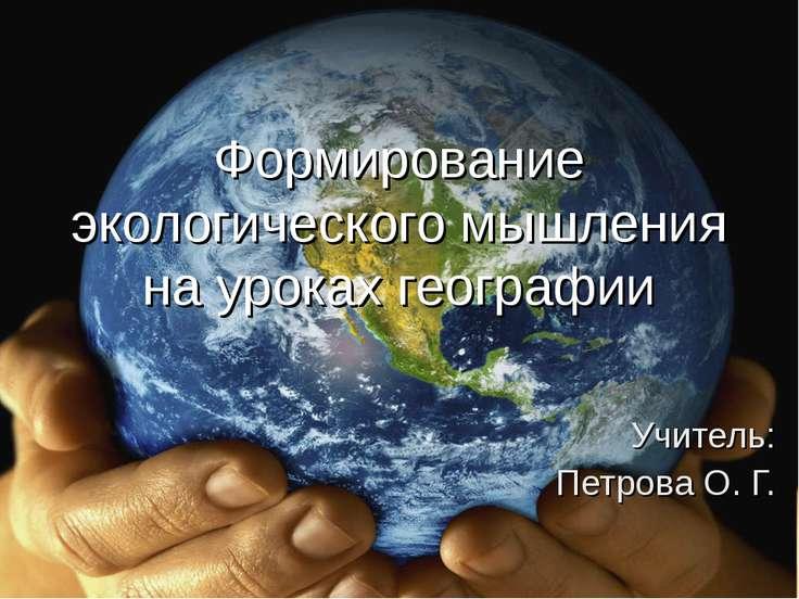 Формирование экологического мышления на уроках географии Учитель: Петрова О. Г.