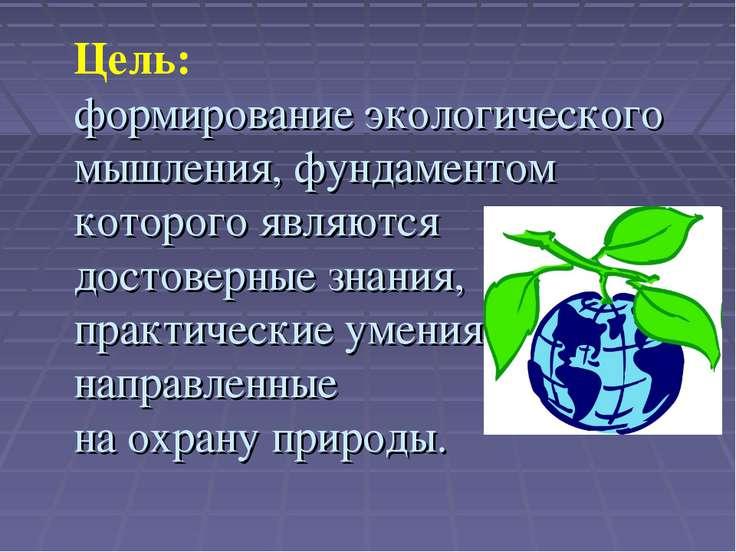 Цель: формирование экологического мышления, фундаментом которого являются дос...