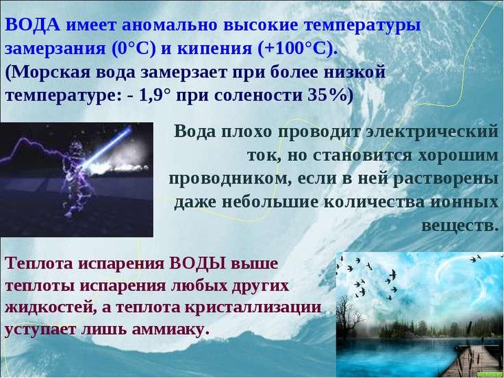 ВОДА имеет аномально высокие температуры замерзания (0°С) и кипения (+100°С)....