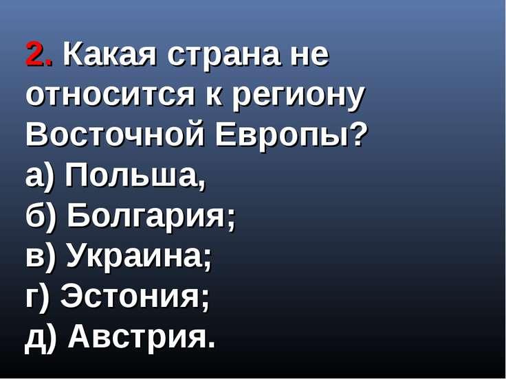 2. Какая страна не относится к региону Восточной Европы? а) Польша, б) Болгар...