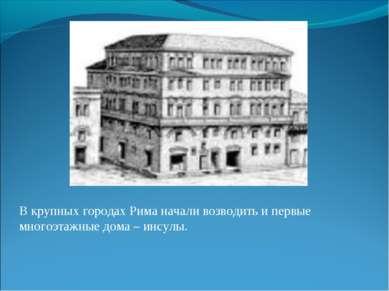 В крупных городах Рима начали возводить и первые многоэтажные дома – инсулы.