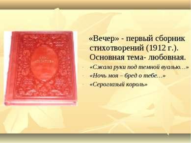 «Вечер» - первый сборник стихотворений (1912 г.). Основная тема- любовная. «С...