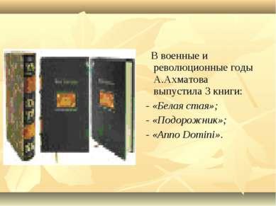 В военные и революционные годы А.Ахматова выпустила 3 книги: - «Белая стая»; ...