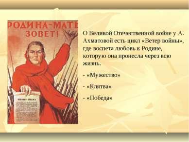 О Великой Отечественной войне у А. Ахматовой есть цикл «Ветер войны», где вос...