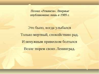 Поэма «Реквием». Впервые опубликована лишь в 1989 г. Это было, когда улыбался...